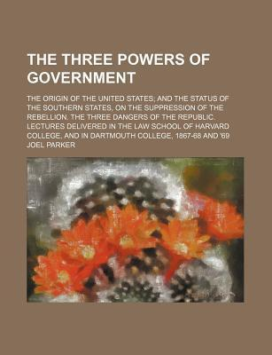The Three Powers of Government; The Origin of the United States and the Status of the Southern States, on the Suppression of the Rebellion. the Three Dangers of the Republic. Lectures Delivered in the Law School of Harvard College, and in