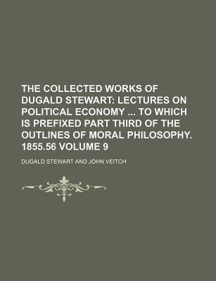 The Collected Works of Dugald Stewart; Lectures on Political Economy to Which Is Prefixed Part Third of the Outlines of Moral Philosophy. 1855.56 Volume 9