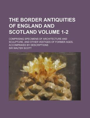 The Border Antiquities of England and Scotland; Comprising Specimens of Architecture and Sculpture, and Other Vestiges of Former Ages, Accompanied by