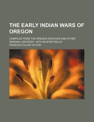 The Early Indian Wars of Oregon; Compiled from the Oregon Archives and Other Original Sources with Muster Rolls