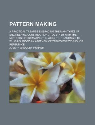 Pattern Making; A Practical Treatise Embracing the Main Types of Engineering Construction Together with the Methods of Estimating the Weight of Castings to Which Is Added an Appendix of Tables for Workshop Reference