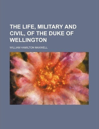 The Life, Military and Civil, of the Duke of Wellington