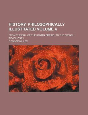 History, Philosophically Illustrated; From the Fall of the Roman Empire, to the French Revolution Volume 4
