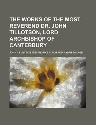The Works of the Most Reverend Dr. John Tillotson, Lord Archbishop of Canterbury