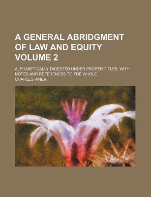 A General Abridgment of Law and Equity; Alphabetically Digested Under Proper Titles with Notes and References to the Whole Volume 2