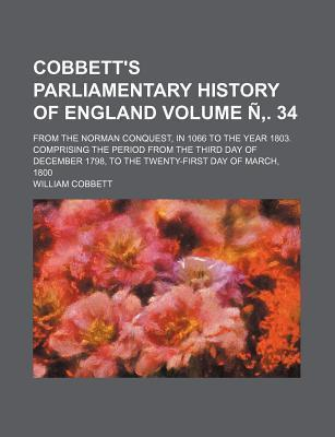 Cobbett's Parliamentary History of England; From the Norman Conquest, in 1066 to the Year 1803. Comprising the Period from the Third Day of December 1798, to the Twenty-First Day of March, 1800 Volume N . 34