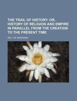 The Trail of History; Or, History of Religion and Empire in Parallel from the Creation to the Present Time