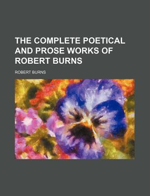 The Complete Poetical and Prose Works of Robert Burns