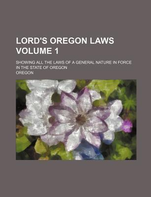 Lord's Oregon Laws; Showing All the Laws of a General Nature in Force in the State of Oregon Volume 1