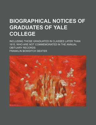 Biographical Notices of Graduates of Yale College; Including Those Graduated in Classes Later Than 1815, Who Are Not Commemorated in the Annual Obituary Records
