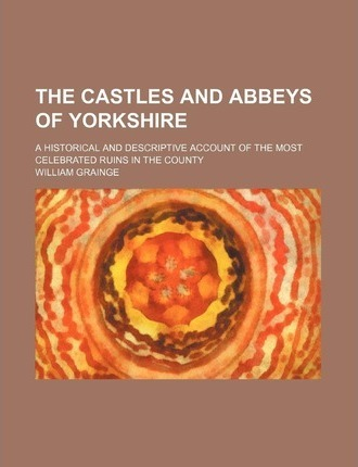 The Castles and Abbeys of Yorkshire; A Historical and Descriptive Account of the Most Celebrated Ruins in the County