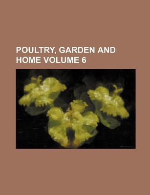 Poultry, Garden and Home Volume 6
