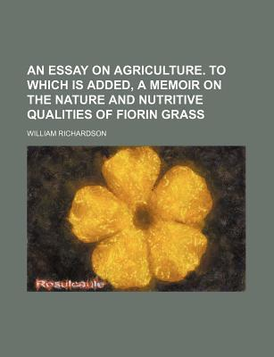 An Essay on Agriculture. to Which Is Added, a Memoir on the Nature and Nutritive Qualities of Fiorin Grass