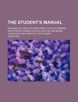 The Student's Manual; Designed, by Specific Directions, to Aid in Forming and Strengthening the Intellectual and Moral Character and Habits of the Student