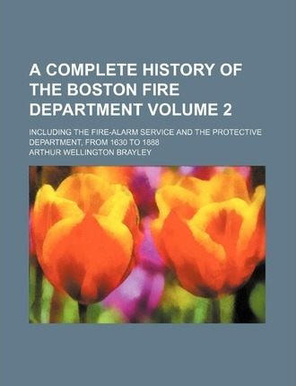 A Complete History of the Boston Fire Department; Including the Fire-Alarm Service and the Protective Department, from 1630 to 1888 Volume 2