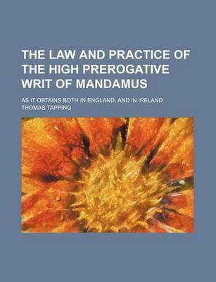 The Law and Practice of the High Prerogative Writ of Mandamus; As It Obtains Both in England, and in Ireland