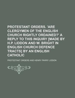 Protestant Orders. 'Are Clergymen of the English Church Rightly Ordained?' a Reply to This Inquiry [Made by H.P. Liddon and W. Bright in English Church Defence Tracts] by an English Catholic