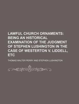 Lawful Church Ornaments; Being an Historical Examination of the Judgment of Stephen Lushington in the Case of Westerton V. Liddell, Etc