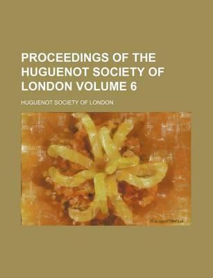 Proceedings of the Huguenot Society of London Volume 6