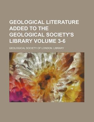 Geological Literature Added to the Geological Society's Library Volume 3-6