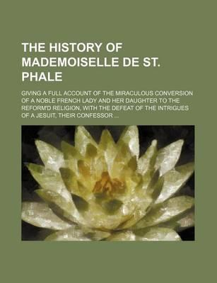 The History of Mademoiselle de St. Phale; Giving a Full Account of the Miraculous Conversion of a Noble French Lady and Her Daughter to the Reform'd R