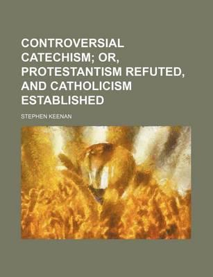 Controversial Catechism; Or, Protestantism Refuted, and Catholicism Established