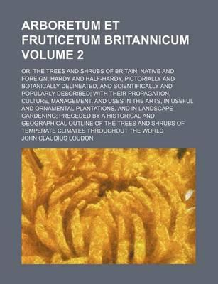 Arboretum Et Fruticetum Britannicum; Or, the Trees and Shrubs of Britain, Native and Foreign, Hardy and Half-Hardy, Pictorially and Botanically Delineated, and Scientifically and Popularly Described with Their Propagation, Volume 2