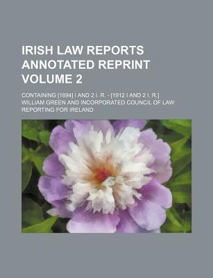 Irish Law Reports Annotated Reprint; Containing [1894] I and 2 I. R. - [1912 I and 2 I. R.] Volume 2