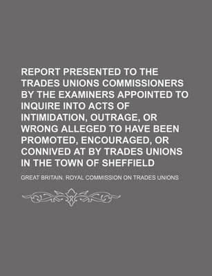 Report Presented to the Trades Unions Commissioners by the Examiners Appointed to Inquire Into Acts of Intimidation, Outrage, or Wrong Alleged to Have Been Promoted, Encouraged, or Connived at by Trades Unions in the Town of Sheffield