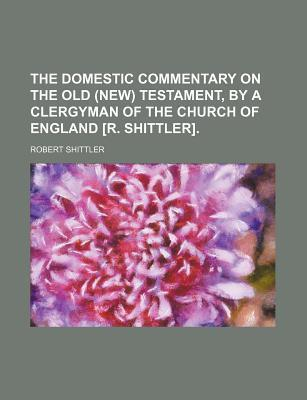 The Domestic Commentary on the Old (New) Testament, by a Clergyman of the Church of England [R. Shittler]