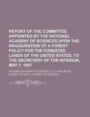 Report of the Committee Appointed by the National Acadeny of Sciences Upon the Inauguration of a Forest Policy for the Forested Lands of the United States, to the Secretary of Thr Interior, May 1, 1897