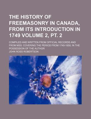 The History of Freemasonry in Canada, from Its Introduction in 1749; Compiled and Written from Official Records and from Mss. Covering the Period from 1749-1858, in the Possession of the Author Volume 2, PT. 2