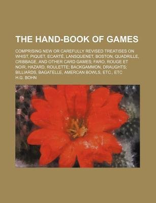 The Hand-Book of Games; Comprising New or Carefully Revised Treatises on Whist, Piquet, Ecarte, Lansquenet, Boston, Quadrille, Cribbage, and Other Car
