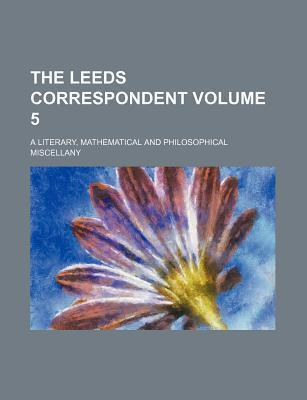 The Leeds Correspondent; A Literary, Mathematical and Philosophical Miscellany Volume 5