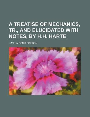 A Treatise of Mechanics, Tr., and Elucidated with Notes, by H.H. Harte