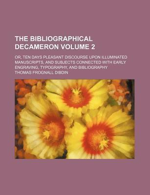 The Bibliographical Decameron; Or, Ten Days Pleasant Discourse Upon Illuminated Manuscripts, and Subjects Connected with Early Engraving, Typography, and Bibliography Volume 2