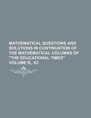 Mathematical Questions and Solutions in Continuation of the Mathematical Columns of the Educational Times Volume N . 63