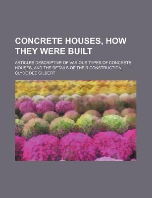Concrete Houses, How They Were Built; Articles Descriptive of Various Types of Concrete Houses, and the Details of Their Construction
