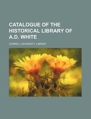 Catalogue of the Historical Library of A.D. White