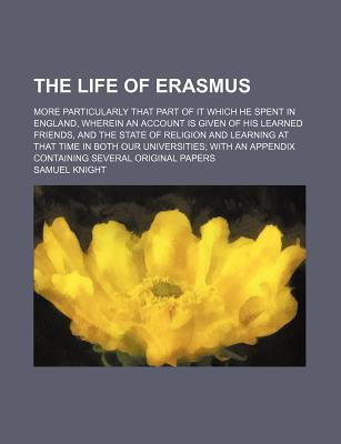 The Life of Erasmus; More Particularly That Part of It Which He Spent in England, Wherein an Account Is Given of His Learned Friends, and the State of Religion and Learning at That Time in Both Our Universities with an Appendix Containing