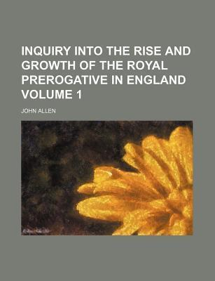 Inquiry Into the Rise and Growth of the Royal Prerogative in England Volume 1