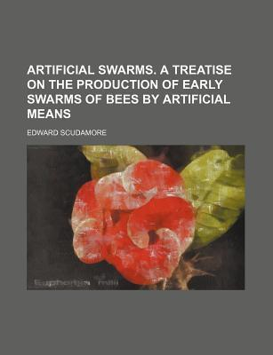 Artificial Swarms. a Treatise on the Production of Early Swarms of Bees by Artificial Means