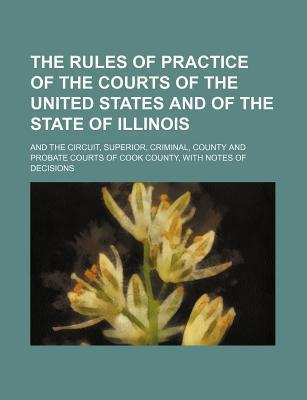 The Rules of Practice of the Courts of the United States and of the State of Illinois; And the Circuit, Superior, Criminal, County and Probate Courts