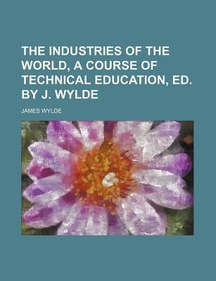 The Industries of the World, a Course of Technical Education, Ed. by J. Wylde