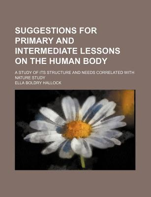 Suggestions for Primary and Intermediate Lessons on the Human Body; A Study of Its Structure and Needs Correlated with Nature Study