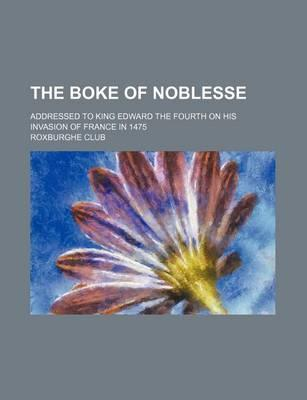 The Boke of Noblesse; Addressed to King Edward the Fourth on His Invasion of France in 1475