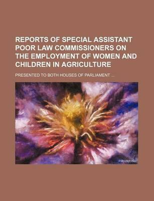 Reports of Special Assistant Poor Law Commissioners on the Employment of Women and Children in Agriculture; Presented to Both Houses of Parliament