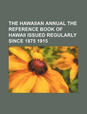 The Hawaiian Annual the Reference Book of Hawaii Issued Regularly Since 1875 1915