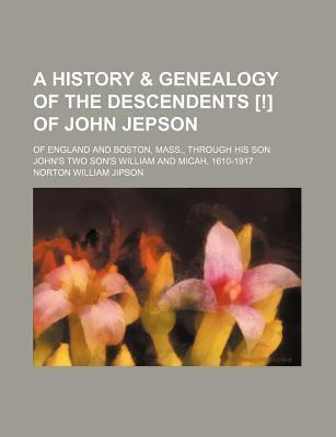 A History & Genealogy of the Descendents [!] of John Jepson; Of England and Boston, Mass., Through His Son John's Two Son's William and Micah, 1610-1917