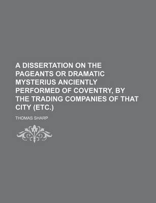 A Dissertation on the Pageants or Dramatic Mysterius Anciently Performed of Coventry, by the Trading Companies of That City (Etc.)